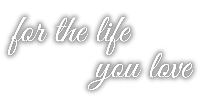 for the life you love