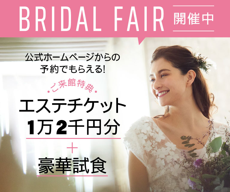 BRIDAL FAIR 開催中 公式ホームページからの予約でもらえる! ご来館特典 エステチケット1万2千円分+豪華試食 詳しくはコチラ